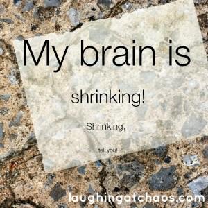 my brain is shrinking