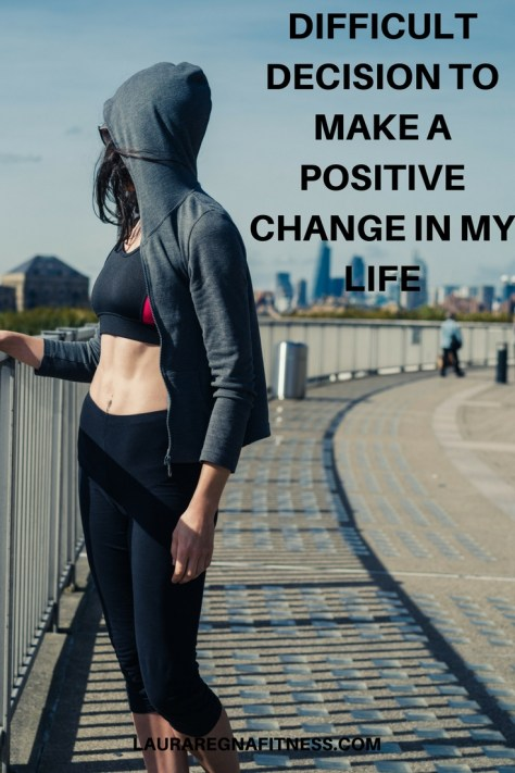DIFFICULT DECISION TO MAKE A POSITIVE CHANGE IN MY LIFE-LAURA REGNA FITNESS