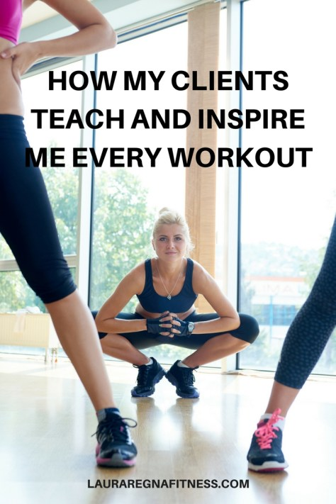 HOW MY CLIENTS TEACH AND INSPIRE ME EVERY WORKOUT-LAURA REGNA FITNESS