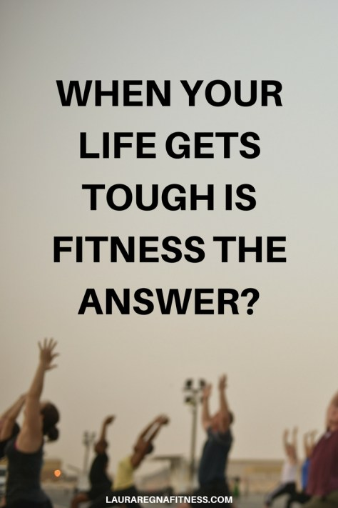 When Your Life Gets Tough Is Fitness The Answer? -Laura Regna Fitness