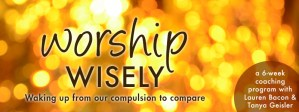 Worship Wisely: A six-week coaching program with Tanya Geisler and Lauren Bacon
