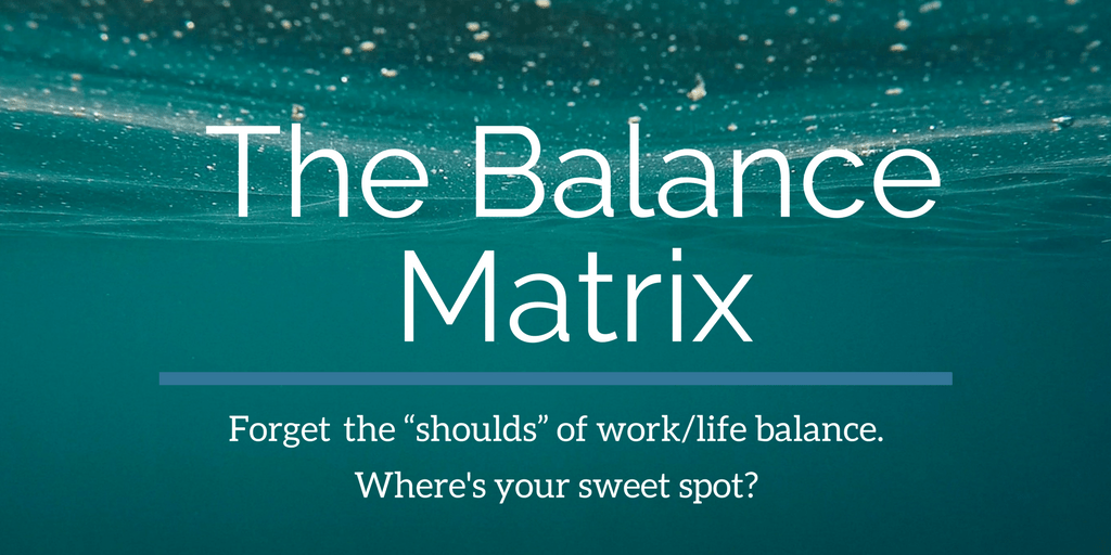 "The Balance Matrix: My Answer to the ""Work-Life Balance"" Question"
