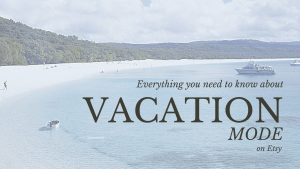 Everything You Need to Know About Vacation Mode on Etsy