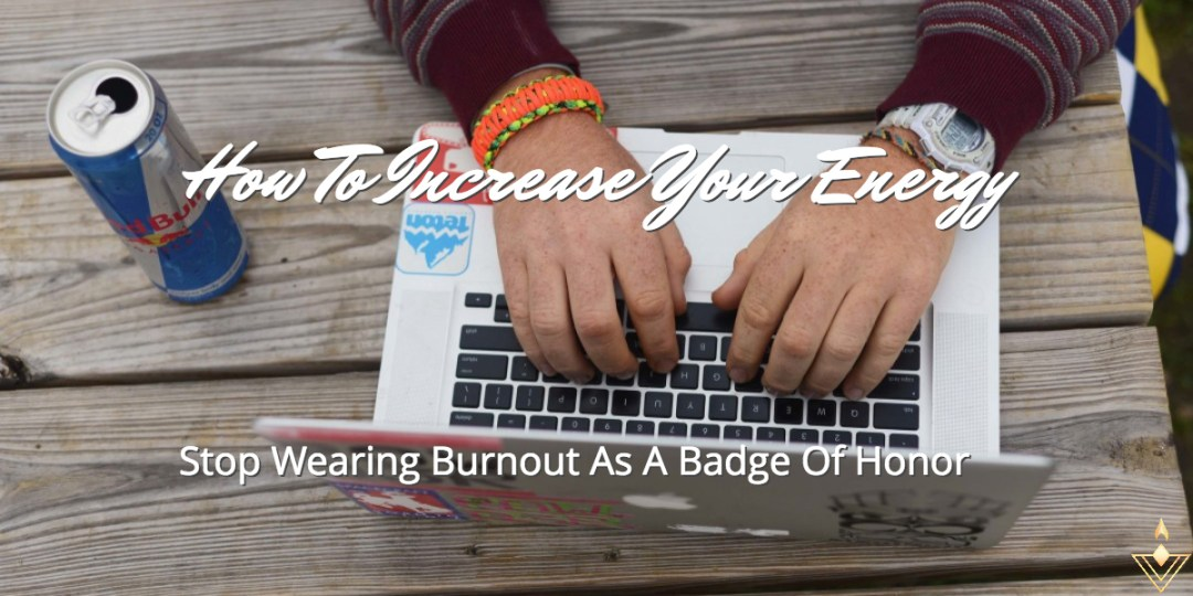 How To Increase Your Energy Stop Wearing Burnout As A Badge Of Honor