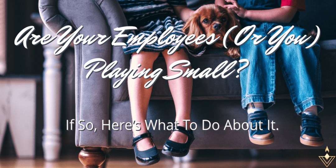 Are Your Employees (Or You) Playing Small? If So, Here's What To Do About It. If So, Here's What To Do About It.