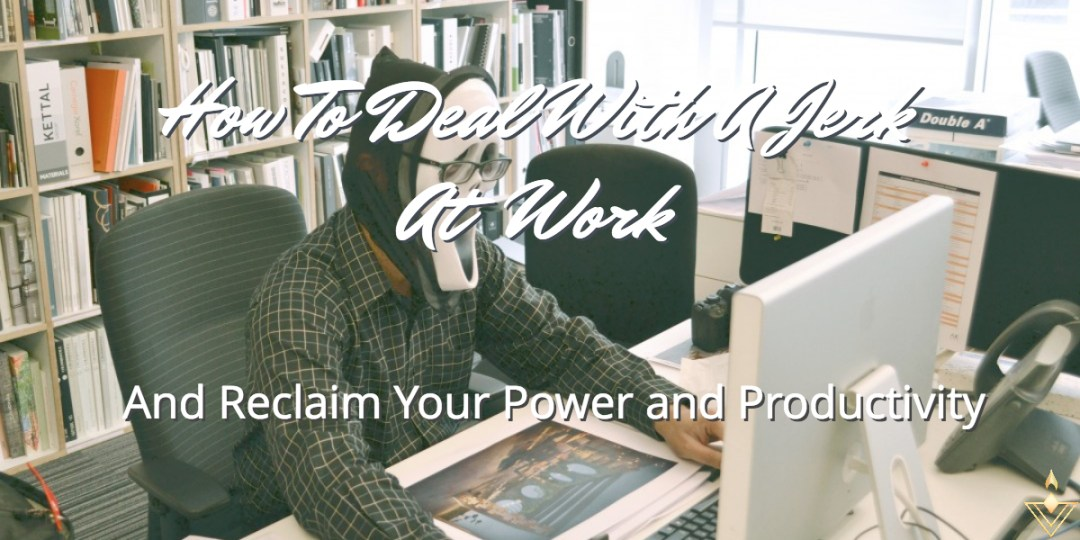 How To Deal With A Jerk At Work And Reclaim Your Power and Productivity