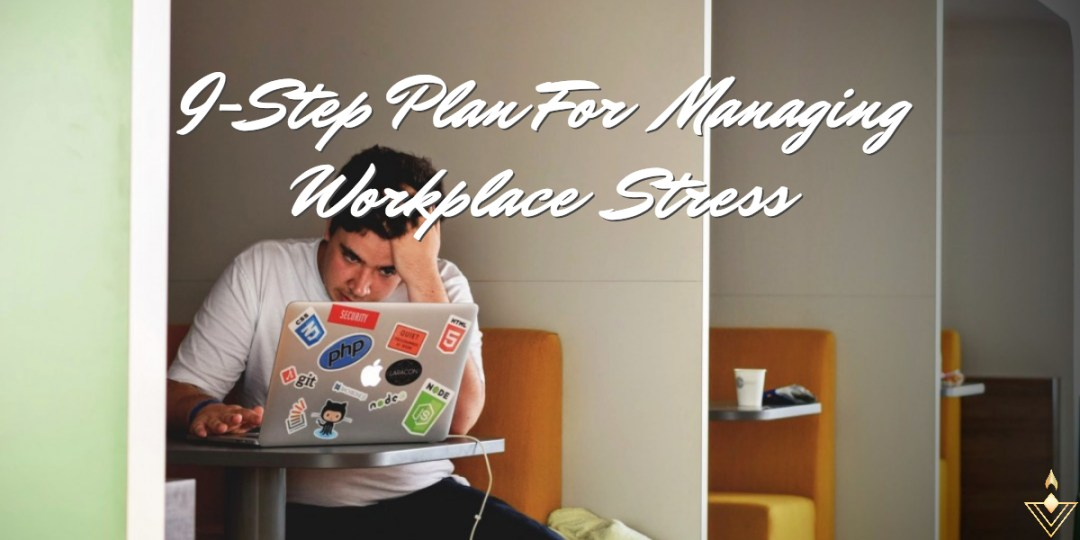 A 9-Step Plan For Managing Workplace Stress