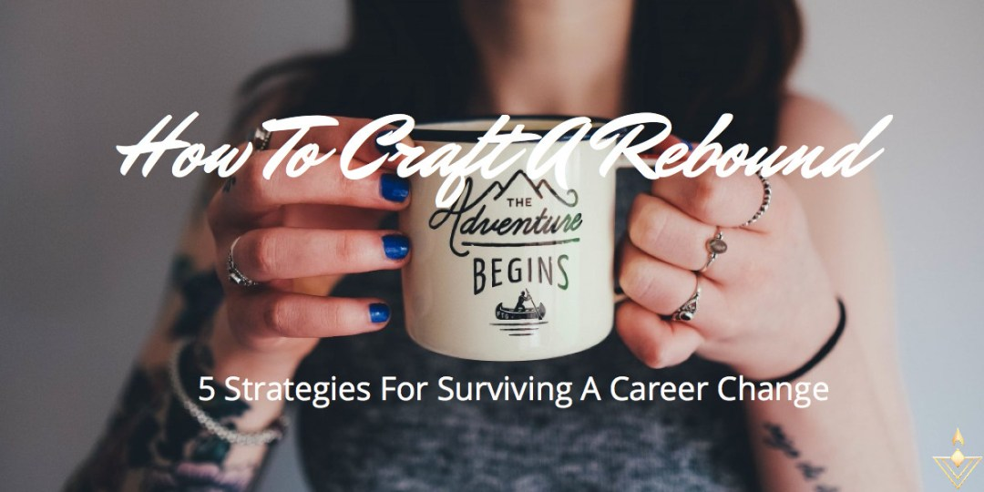 How To Craft A Rebound 5 Strategies For Surviving A Career Change
