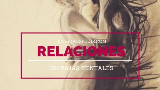 Relaciones sin pajas mentales | Un curso de La Vida es Fluir