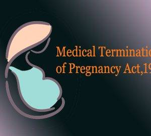 MTP Act 1971 Case Comment: SuchitaSrivastava and Anr. V. Chandigarh Administration (AIR 2010 SC 235) in context with Medical Termination of Pregnancy Act, 1971