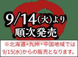 9/14(火)より順次発売※北海道・九州・中国地域では9/15(水)からの販売となります。