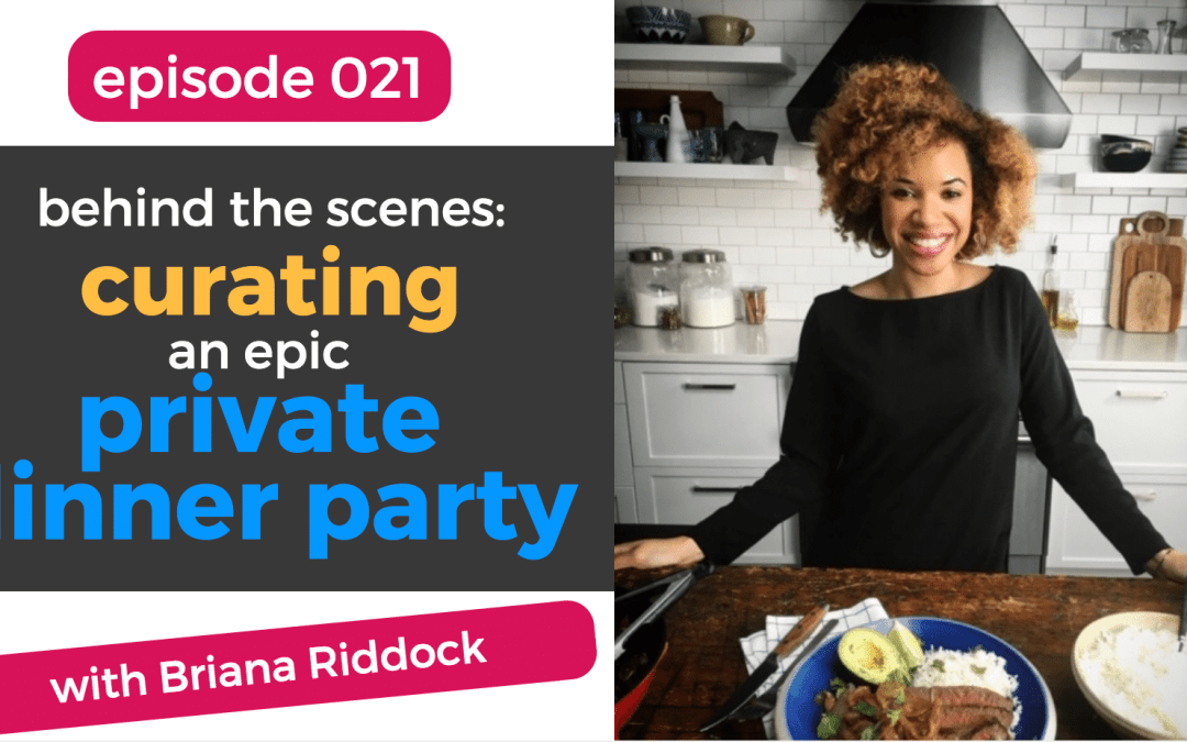 021: The Secrets to Curating an Epic Private Dinner Party + Exploring a Passion for Culinary Arts with Briana Riddock