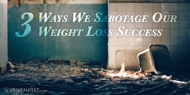 3 Ways We Sabotage Our Weight Loss Success