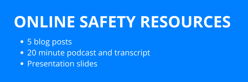Online safety resources. 5 blog posts. 20 minute podcast and transcription. Presentation slides.