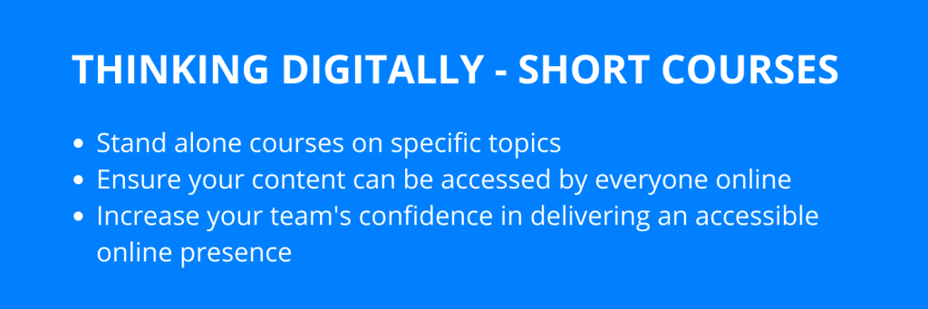 Thinking digitally - short courses. Stand alone courses on specific topics  Ensure your content can be accessed by everyone online Increase your team's confidence in delivering an accessible online presence