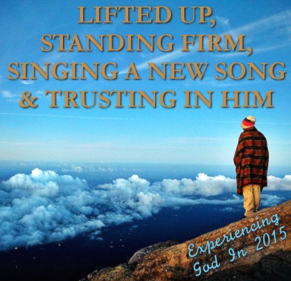 LIFTED UP, STANDING FIRM, SINGING A NEW SONG & TRUSTING IN HIM