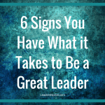 6 Signs You Have What it Takes to Be a Great Leader