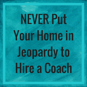 NEVER Put Your Home in Jeopardy to Hire a Coach