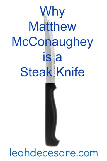 Why Matthew McConaughey is a Steak Knife   leahdecesare.com