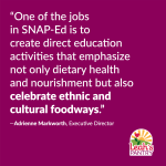"""""""One of the jobs in SNAP-Edis to create direct education activities that emphasizenot only dietary healthand nourishment but also celebrate ethnic and cultural foodways."""""""