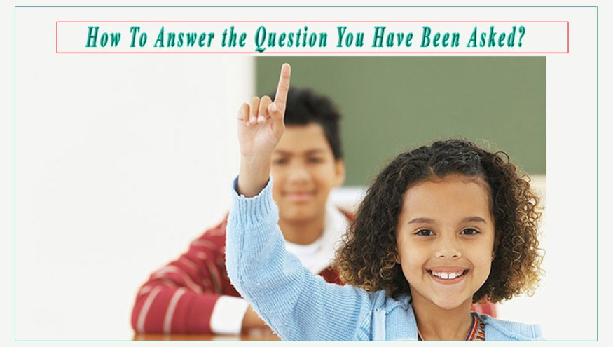 How To Answer the Question You Have Been Asked?