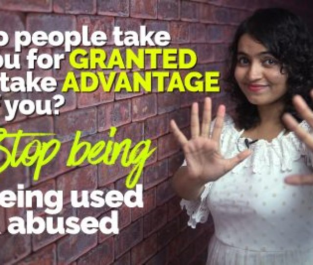 Stop Being Used Abused How To Stop People To Take Advantage Take You For Granted