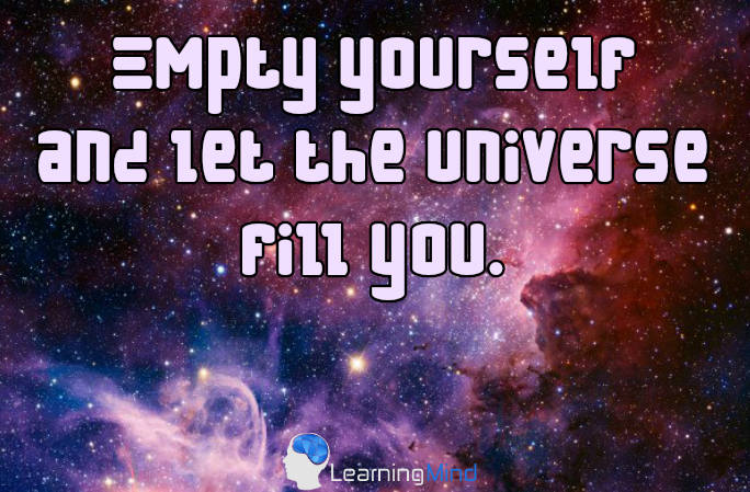 Empty yourself and let the universe fill you.