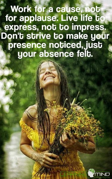 Work for a cause, not for applause. Live life to express, not to impress. Don't strive to make your presence noticed, just your absence felt.