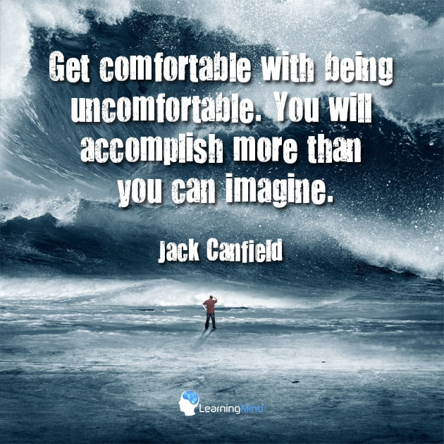 Get comfortable with being uncomfortable. You will accomplish more than you can imagine