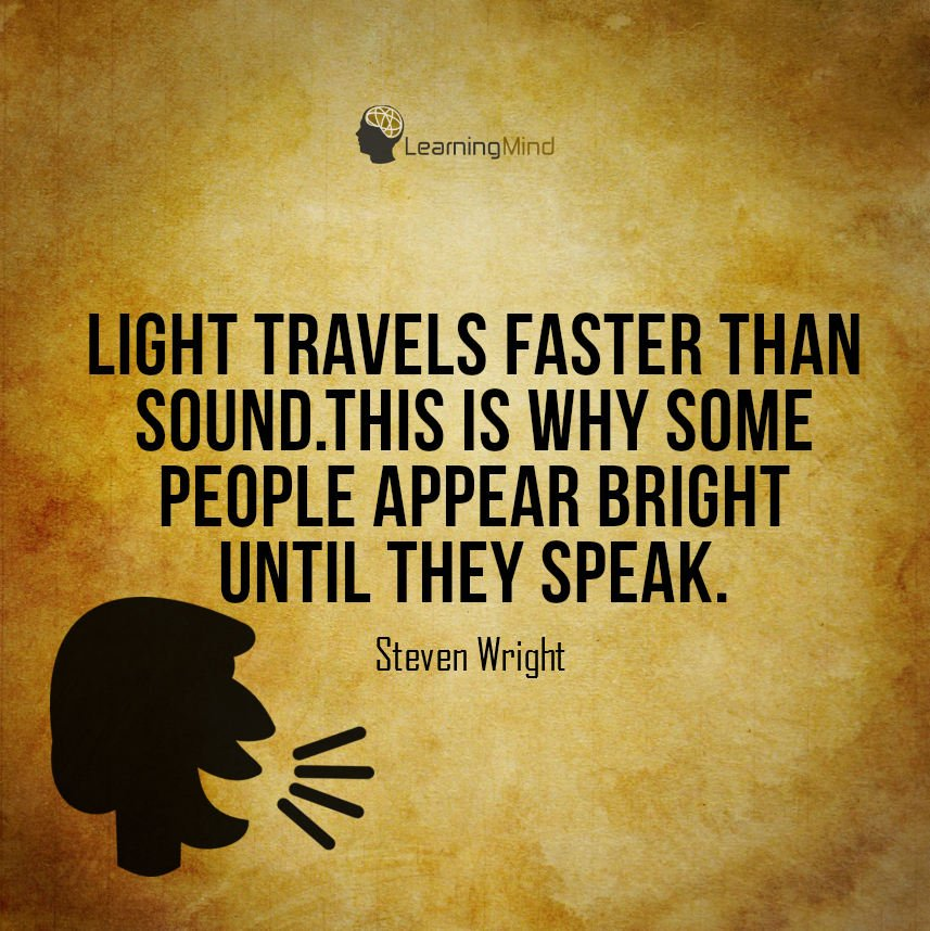 Since light travels faster than sound, some people appear to be bright until you hear them speak.