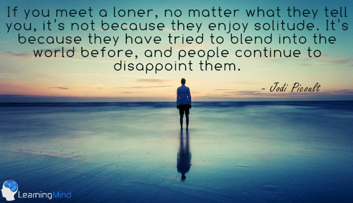 Let me tell you this: if you meet a loner, no matter what they tell you, it's not because they enjoy solitude