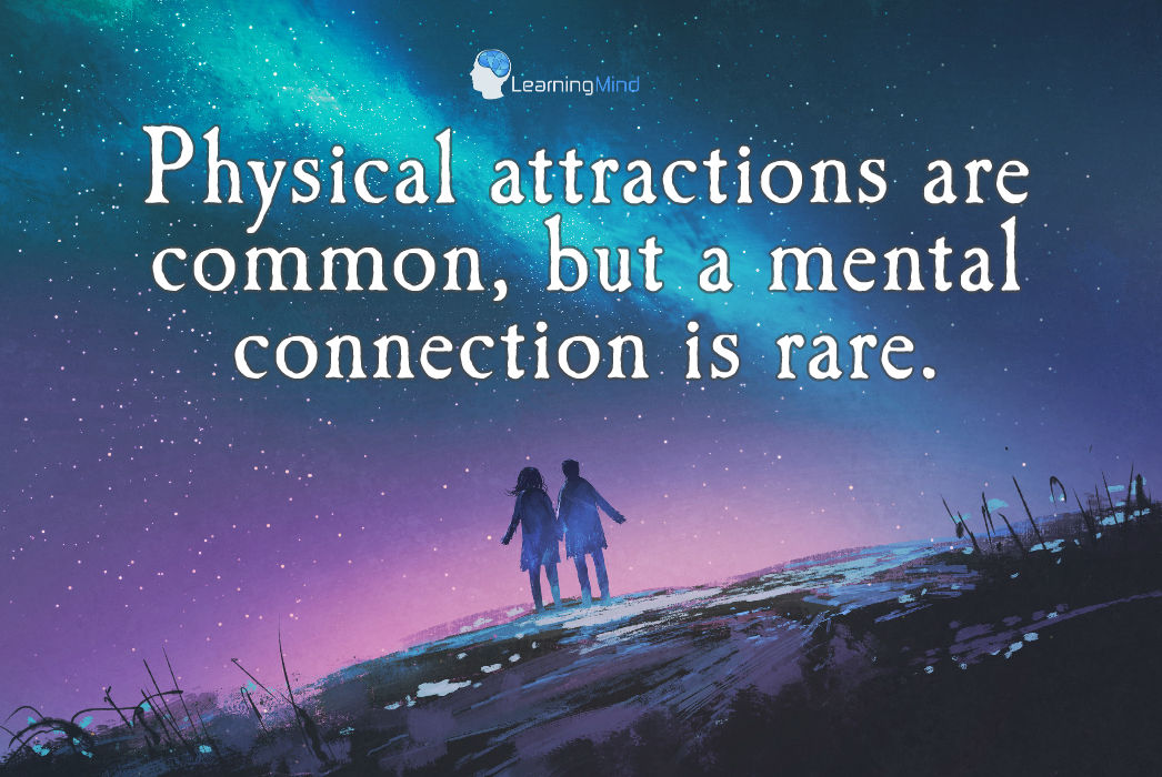 Physical attractions are common, but a mental connection is rare.