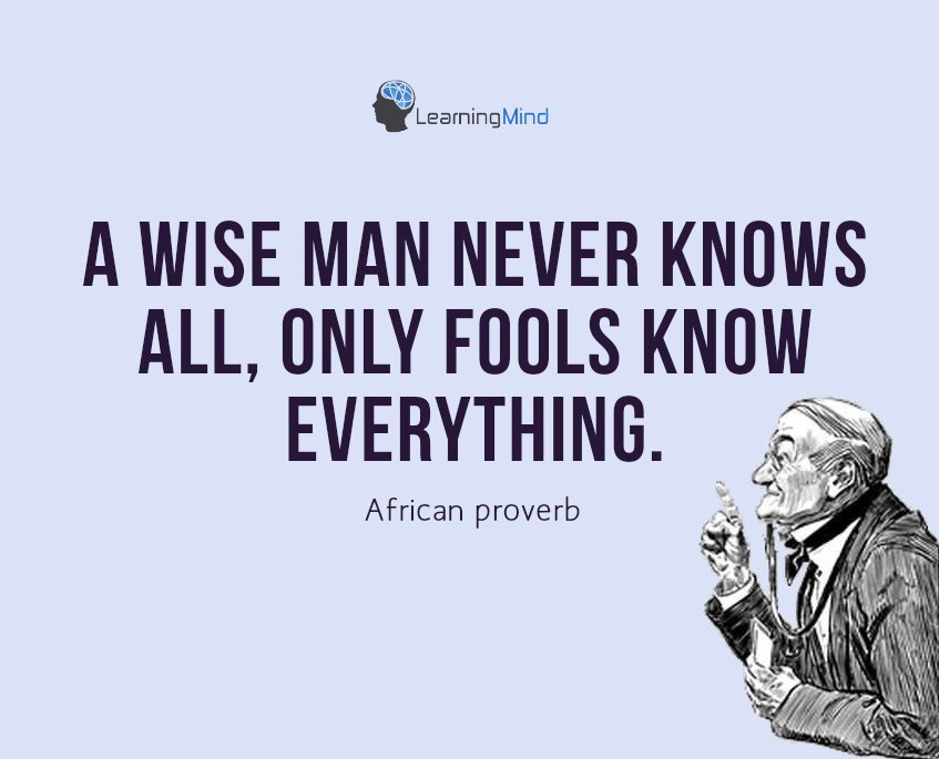 A wise man never knows all, only fools know everything.