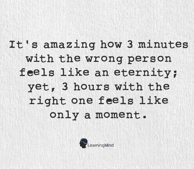 It's amazing how 3 minutes with the wrong person feels like an eternity, yet 3 hours with the right one, feels like only a moment.