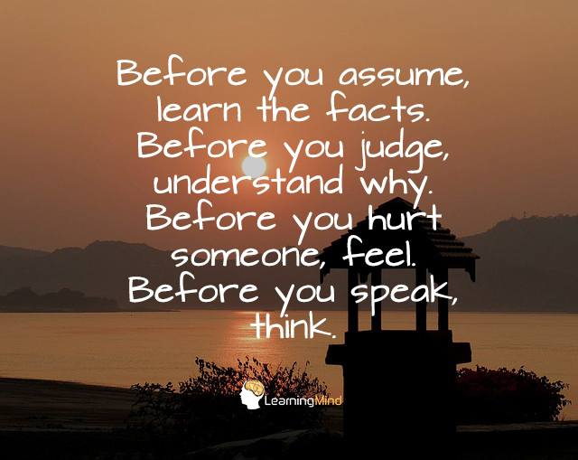 Before you assume, learn the facts. Before you judge, understand why