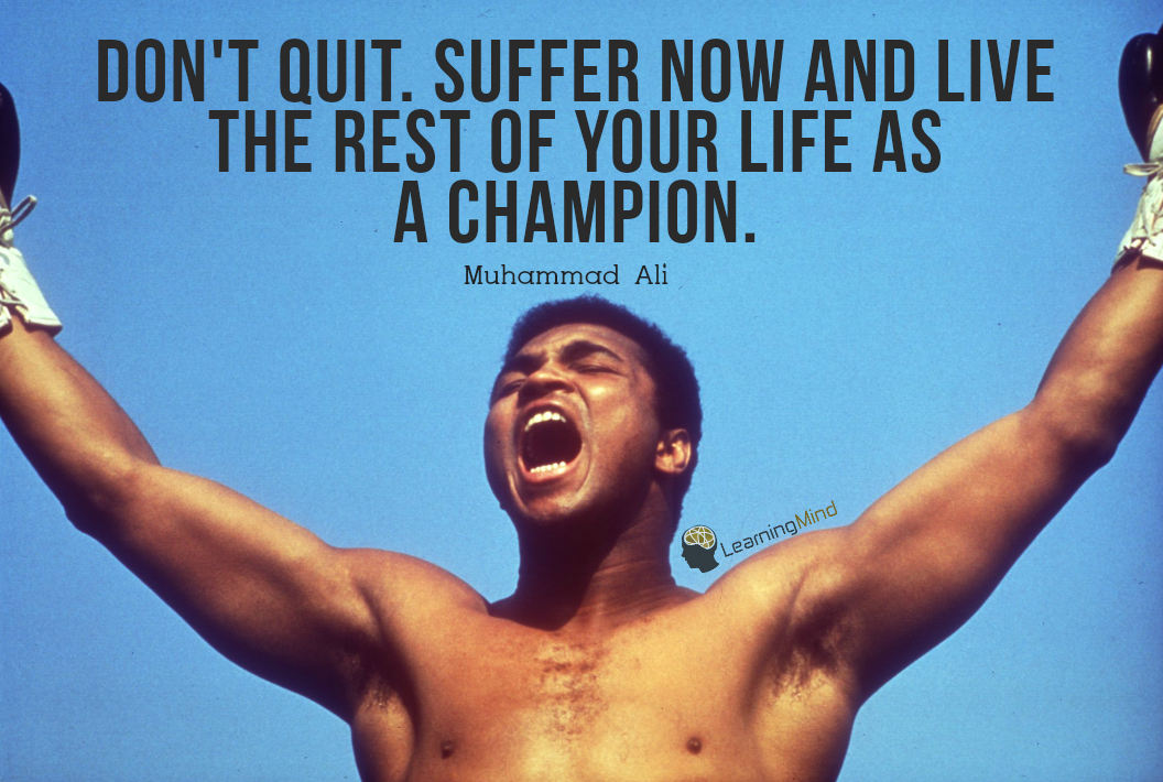 Don't quit. Suffer now and live the rest of your life as a champion