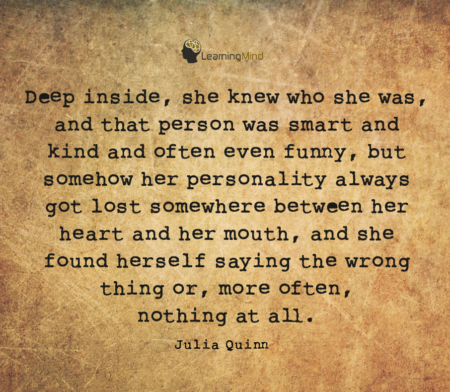 Deep inside, she knew who she was, and that person was smart and kind and often even funny, but somehow her personality always got lost somewhere between her heart and her mouth, and she found herself saying the wrong thing or, more often, nothing at all.