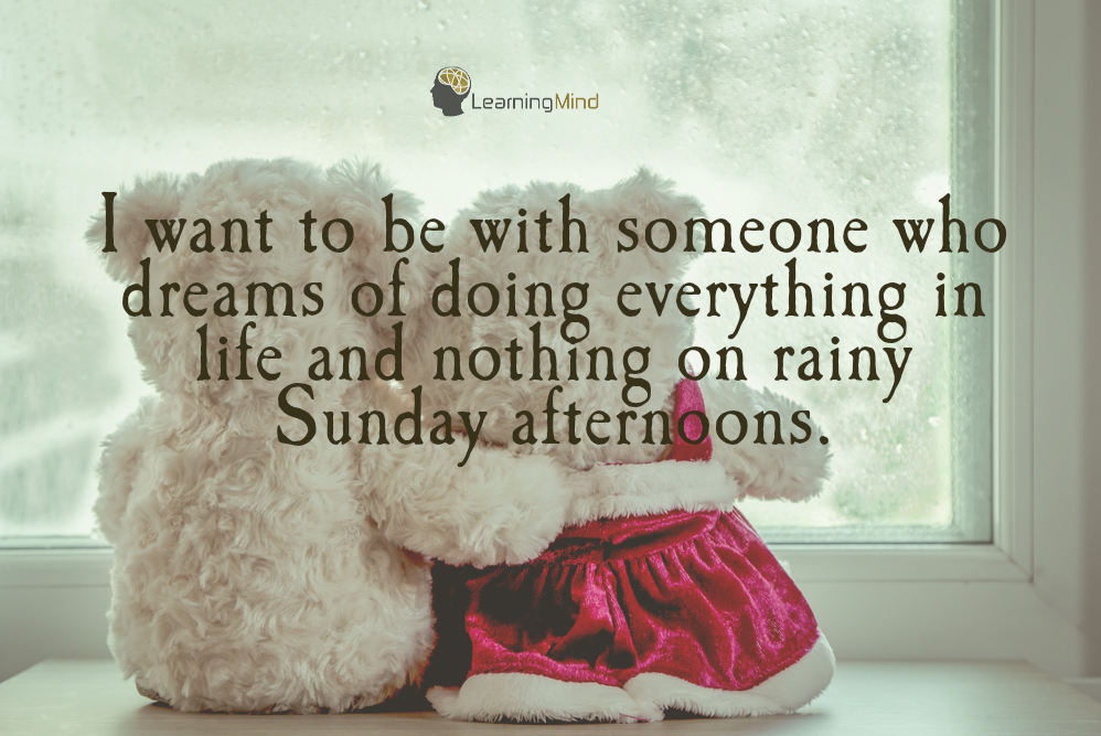 I want to be with someone who dreams of doing everything in life and nothing on rainy Sunday afternoons.