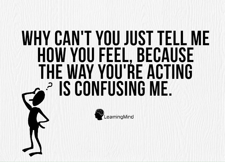 Why can't you just tell me how you feel, because the way you're acting is confusing me.