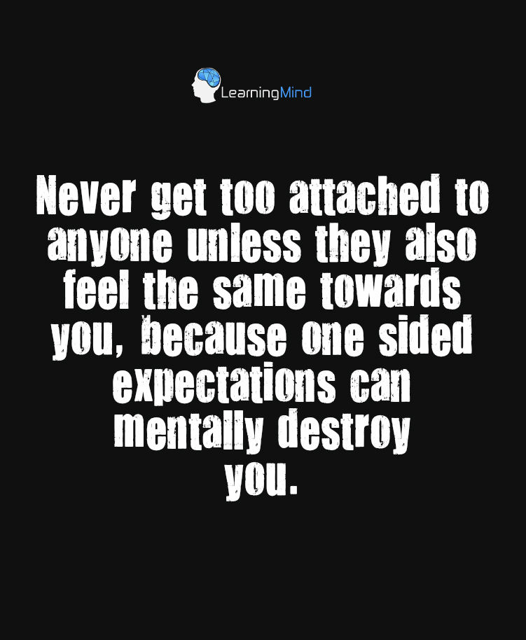 Never get too attached to anyone unless they also feel the same towards you, because one sided expectations can mentally destroy you.