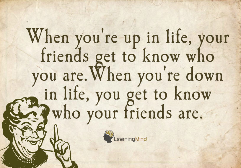 When you're up in life, your friends get to know who you are. When you're down in life, you get to know who your friends are.