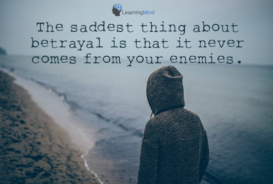 The Saddest Thing About Betrayal Is That It Never Comes From Your