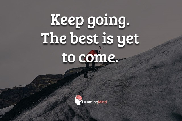 Keep going. The best is yet to come.