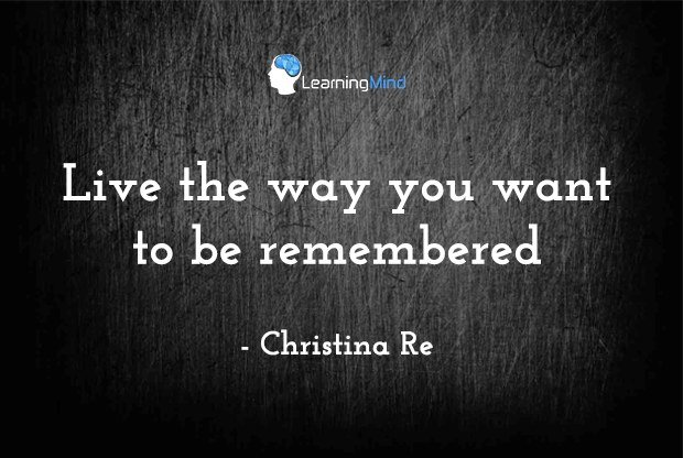 Live your life in the way you want to be remembered