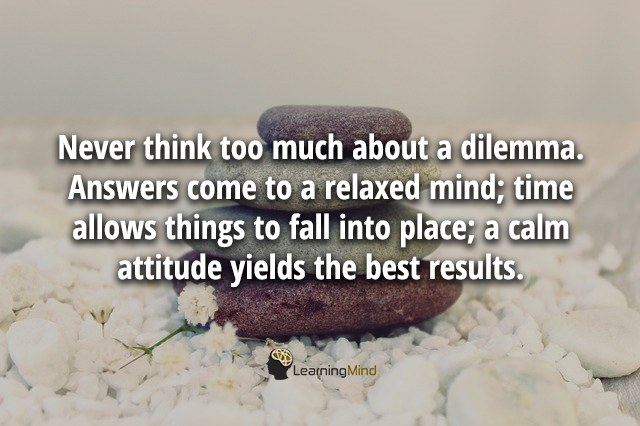 Never think too much about a dilemma. Answers come to a relaxed mind; time allows things to fall into place; a calm attitude yields the best results.