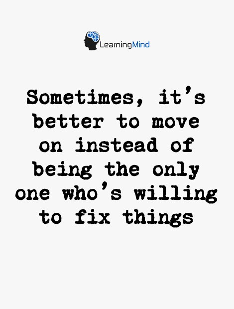 Sometimes it's better to move on instead of being the only one who's willing to fix things.