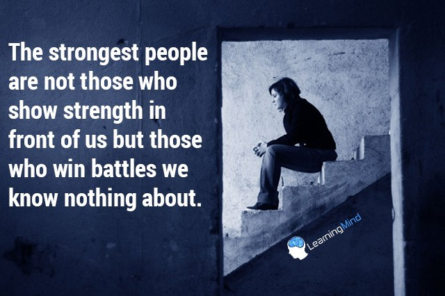 The strongest people are not those who show strength in front of us but those who win battles we know nothing about.