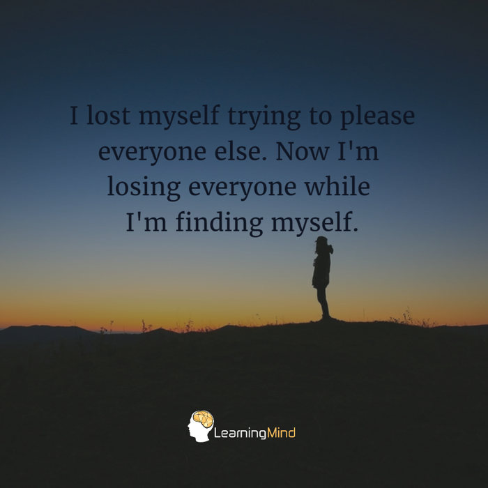 I lost myself trying to please everyone else. Now I'm losing everyone while I'm finding myself.