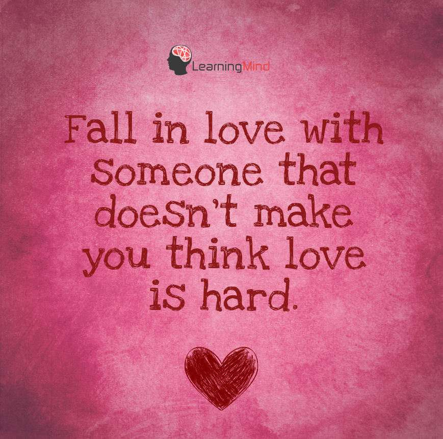 Fall in love with someone that doesn't make you think love is hard.