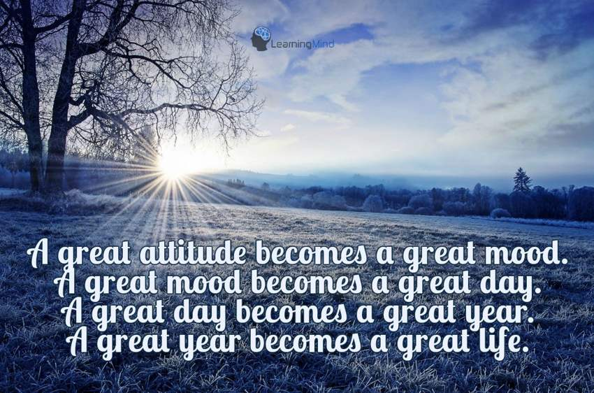 A great attitude becomes a great mood. A great mind becomes a great day. A great day becomes a great year. A great year becomes a great life.